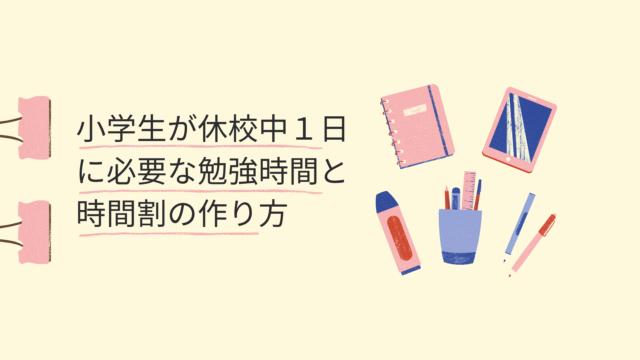 【小学生の家庭学習】休校中1日に必要な勉強時間と時間割の作り方